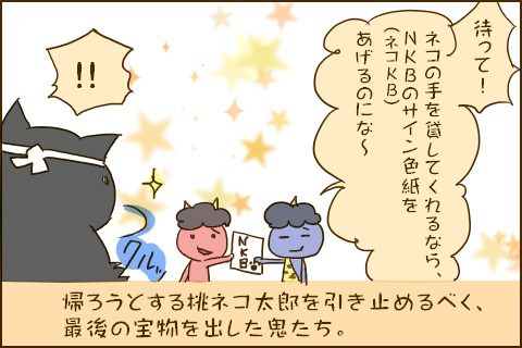 「待って!ネコの手を貸してくれるなら、NKB(ネコKB)のサイン色紙をあげるのにな〜」「!!」帰ろうとする桃ネコ太郎を引き止めるべく、最後の宝物を出した鬼たち。